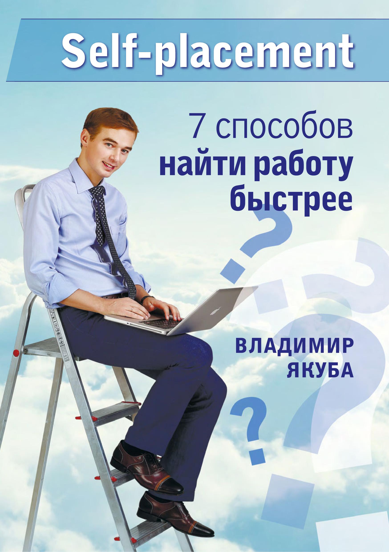 Владимир Якуба Self-placement: 7 способов найти работу быстрее якуба в а как устроиться на работу своей мечты от собеседования до личного бренда