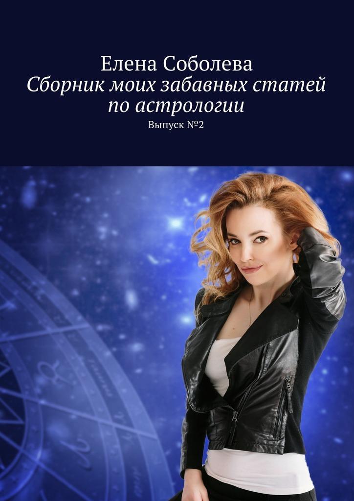 Елена Соболева Сборник моих забавных статей поастрологии. Выпуск№2
