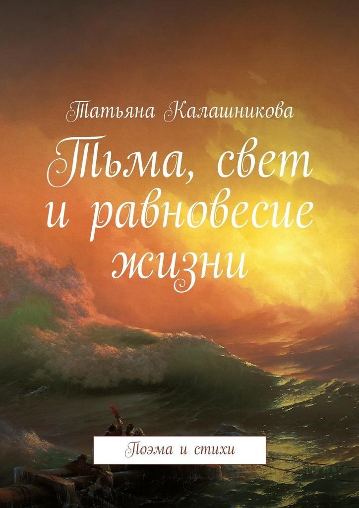 Татьяна Калашникова Тьма, свет иравновесие жизни. Поэма истихи цена и фото