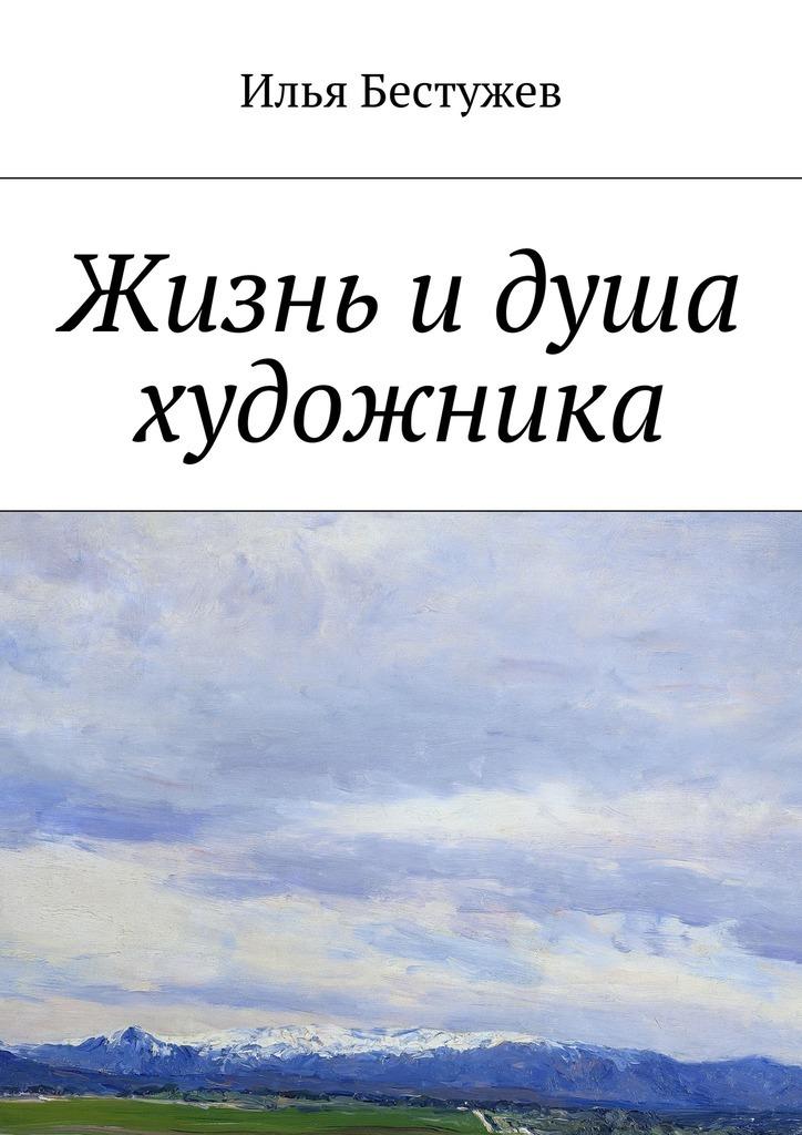 все цены на Илья Юрьевич Бестужев Жизнь идуша художника онлайн