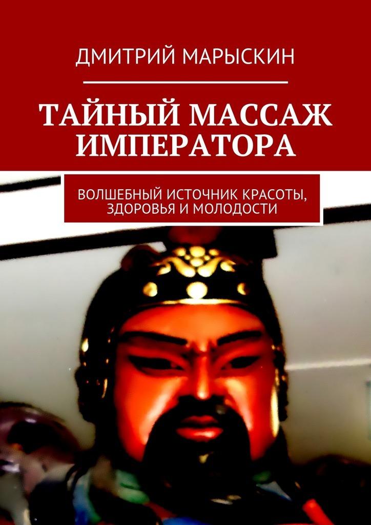 Дмитрий Марыскин Тайный массаж императора. Волшебный источник красоты, здоровья имолодости е а андреева чудо мед источник молодости здоровья долголетия