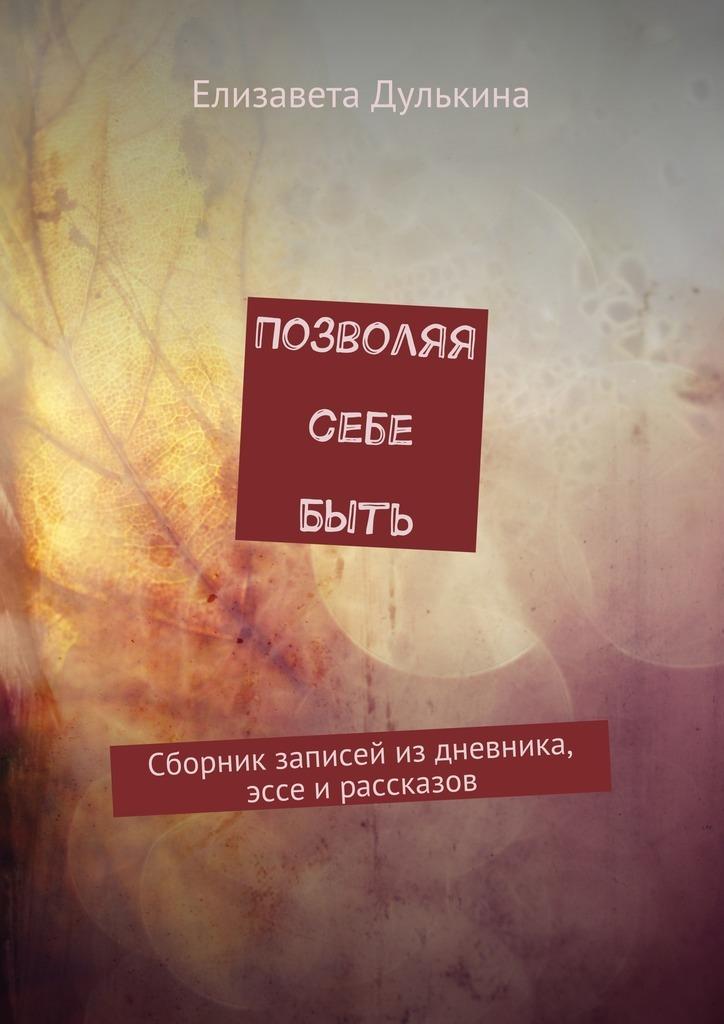 Елизавета Дулькина Позволяя себе быть. Сборник записей из дневника, эссе ирассказов кристина игоревна щербакова мой путь к себе сборник рассказов