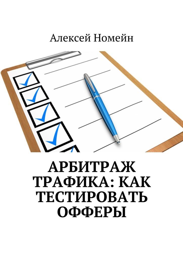 Алексей Номейн Арбитраж трафика: как тестировать офферы алексей номейн привлечение трафика на