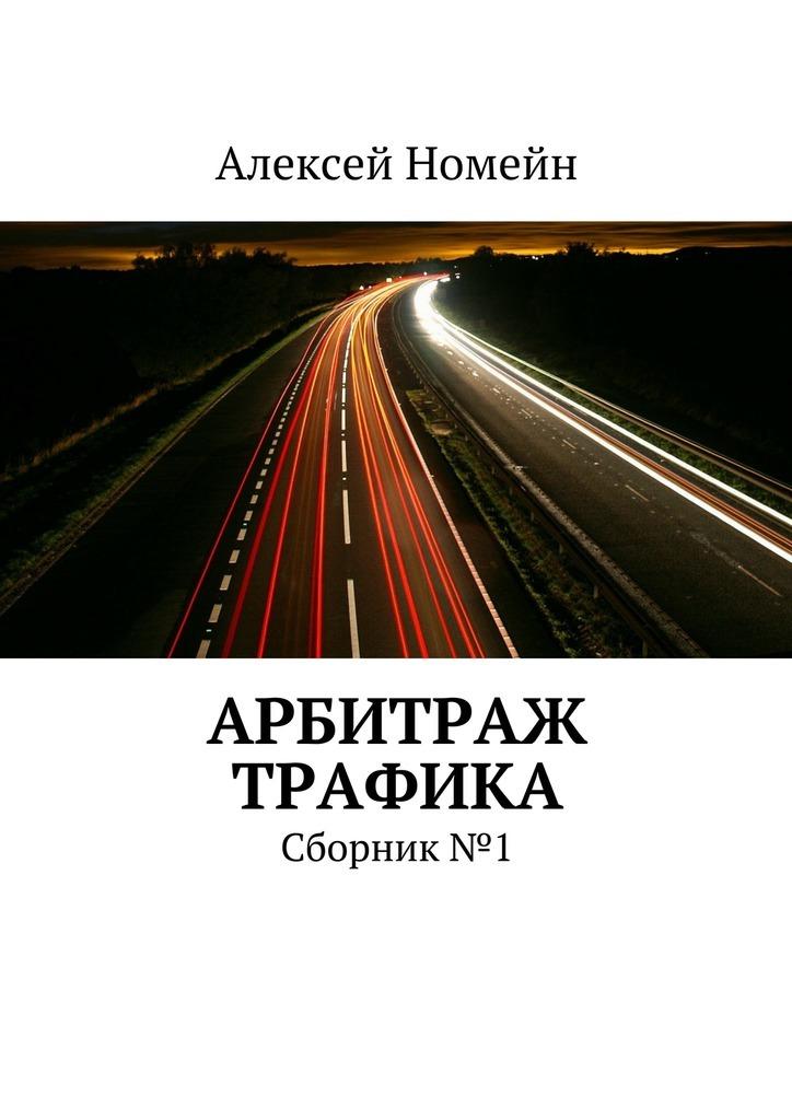 Алексей Номейн Арбитраж трафика. Сборник №1 алексей номейн привлечение трафика на