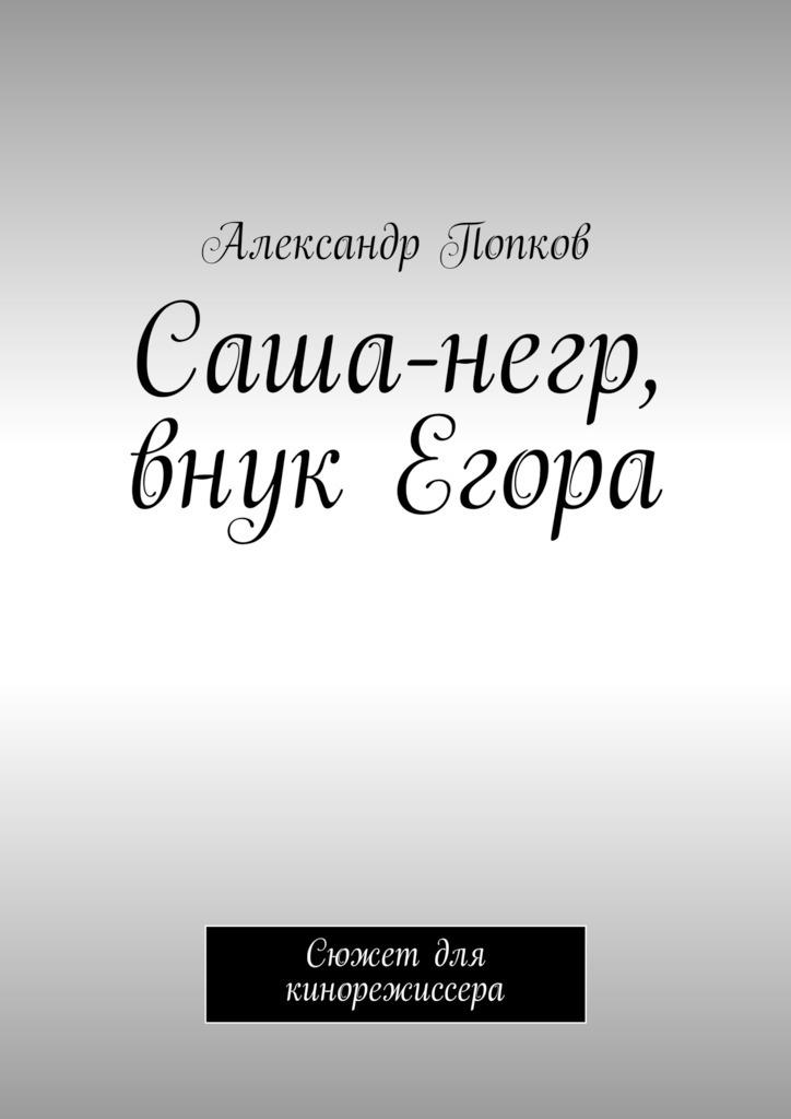 Александр Григорьевич Попков Саша-негр, внук Егора. Сюжет для кинорежиссера всюду жизнь спектакль без слов егора дружинина