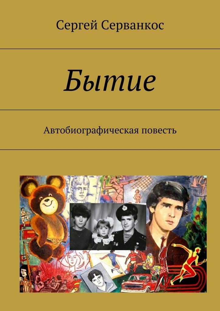Сергей Серванкос Бытие. Автобиографическая повесть сергей серванкос творец молодость человечества книга4