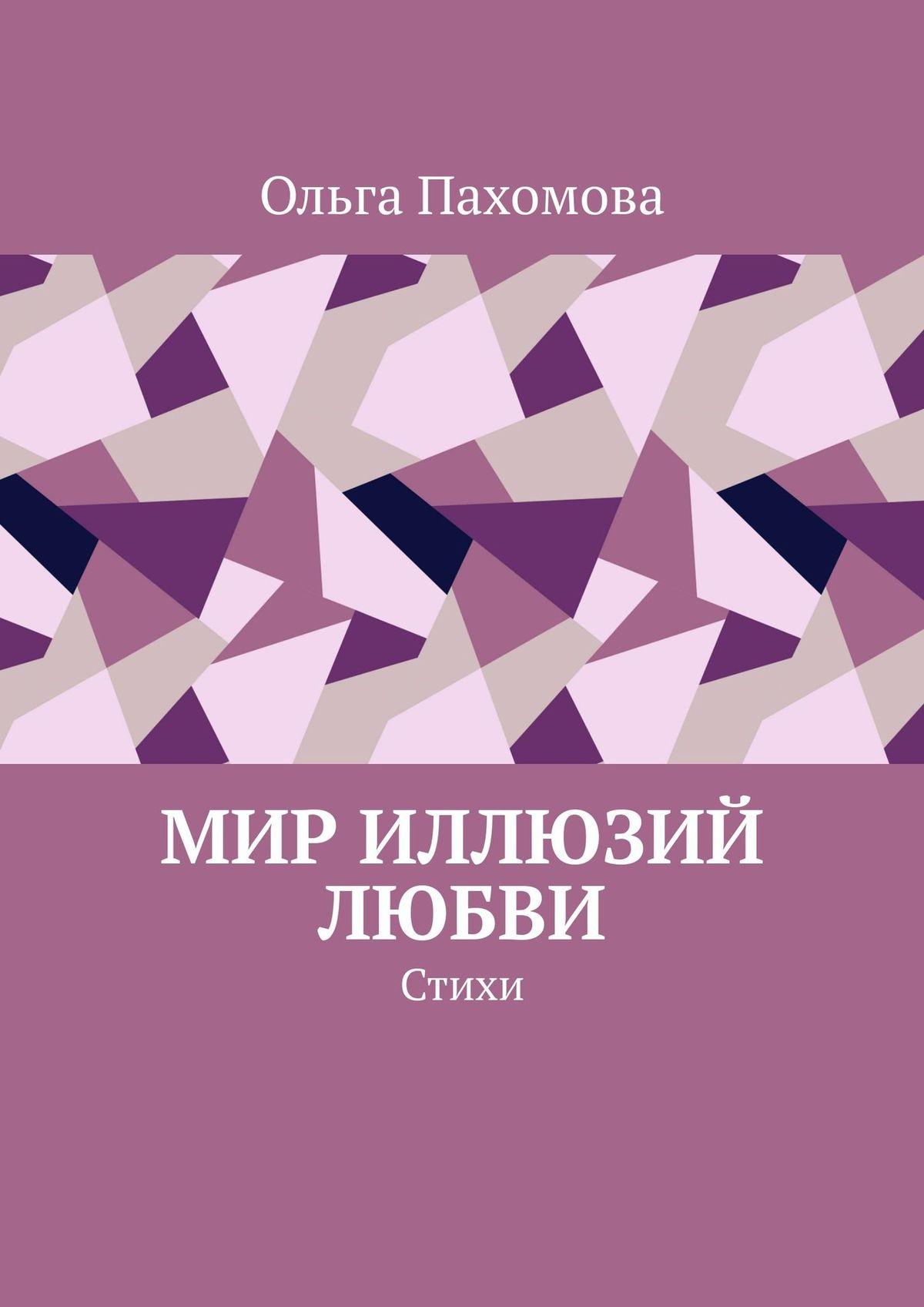 Ольга Пахомова Мир иллюзий любви. Стихи