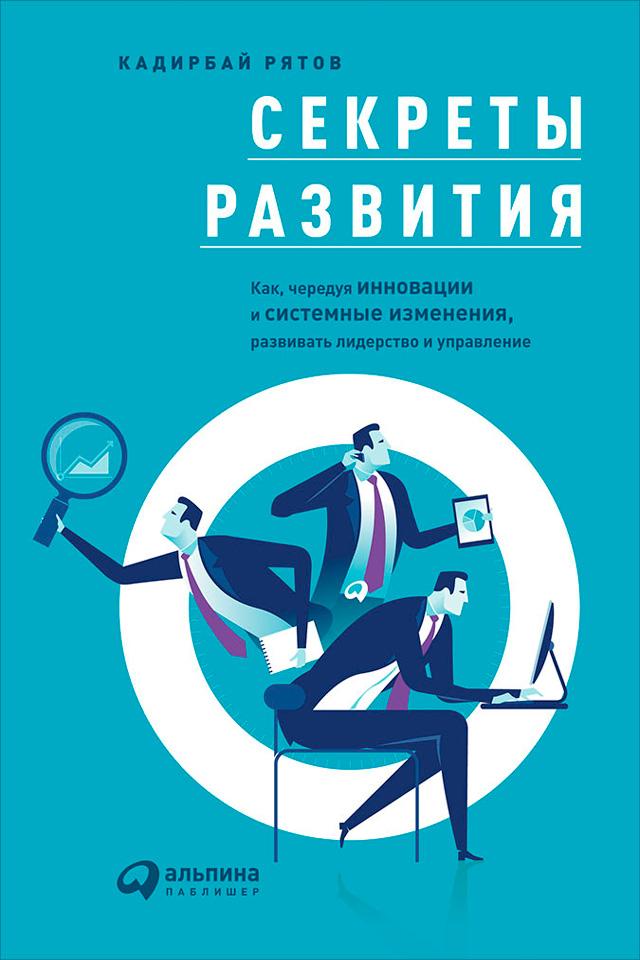 Кадирбай Рятов Секреты развития: Как, чередуя инновации и системные изменения, развивать лидерство и управление альпина паблишер хулиганы в бизнесе история успеха business fm