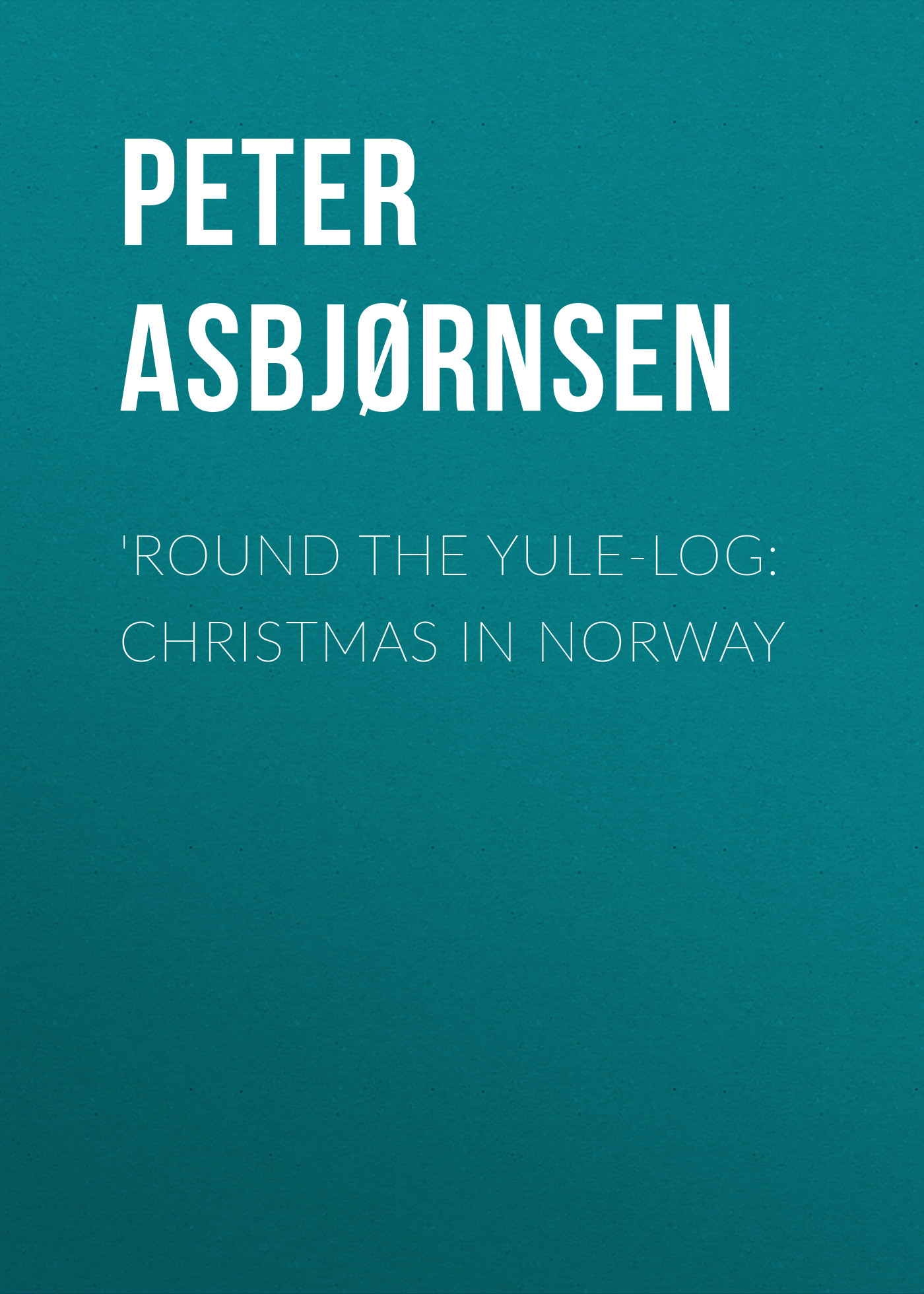 Asbjørnsen Peter Christen 'Round the yule-log: Christmas in Norway цена и фото
