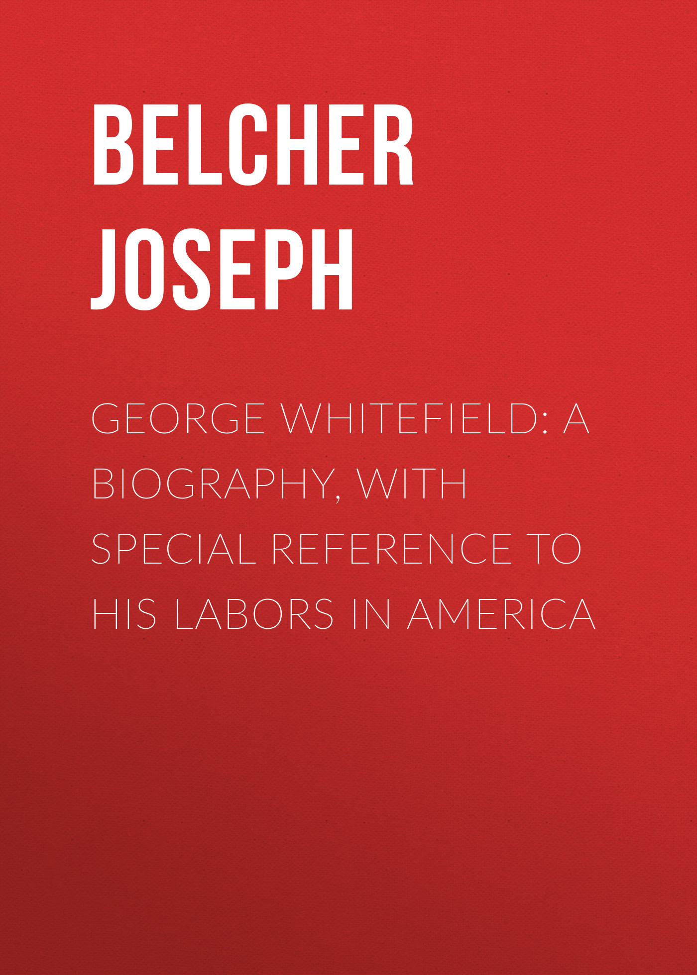 Belcher Joseph George Whitefield: A Biography, with special reference to his labors in America