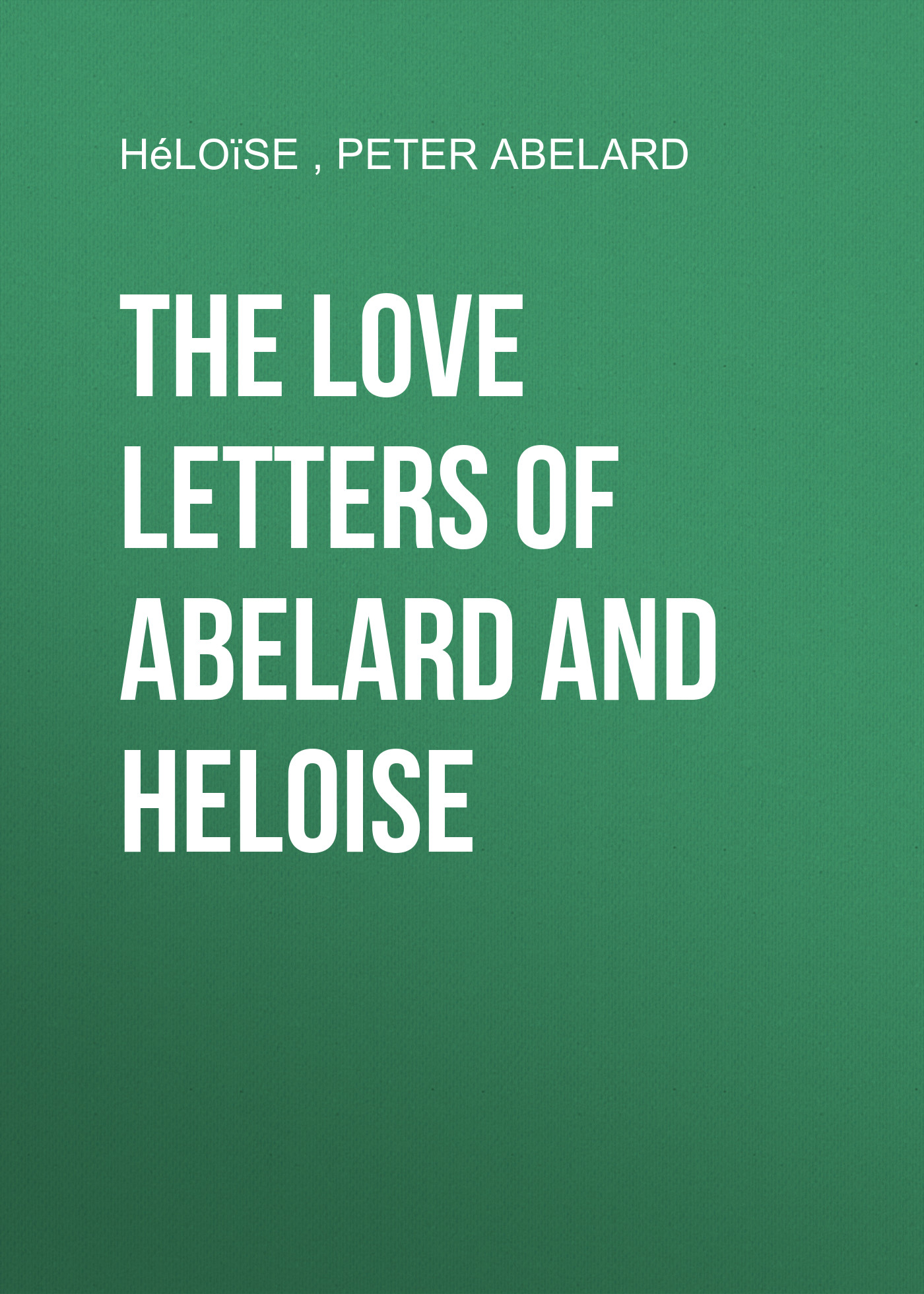 Peter Abelard The love letters of Abelard and Heloise