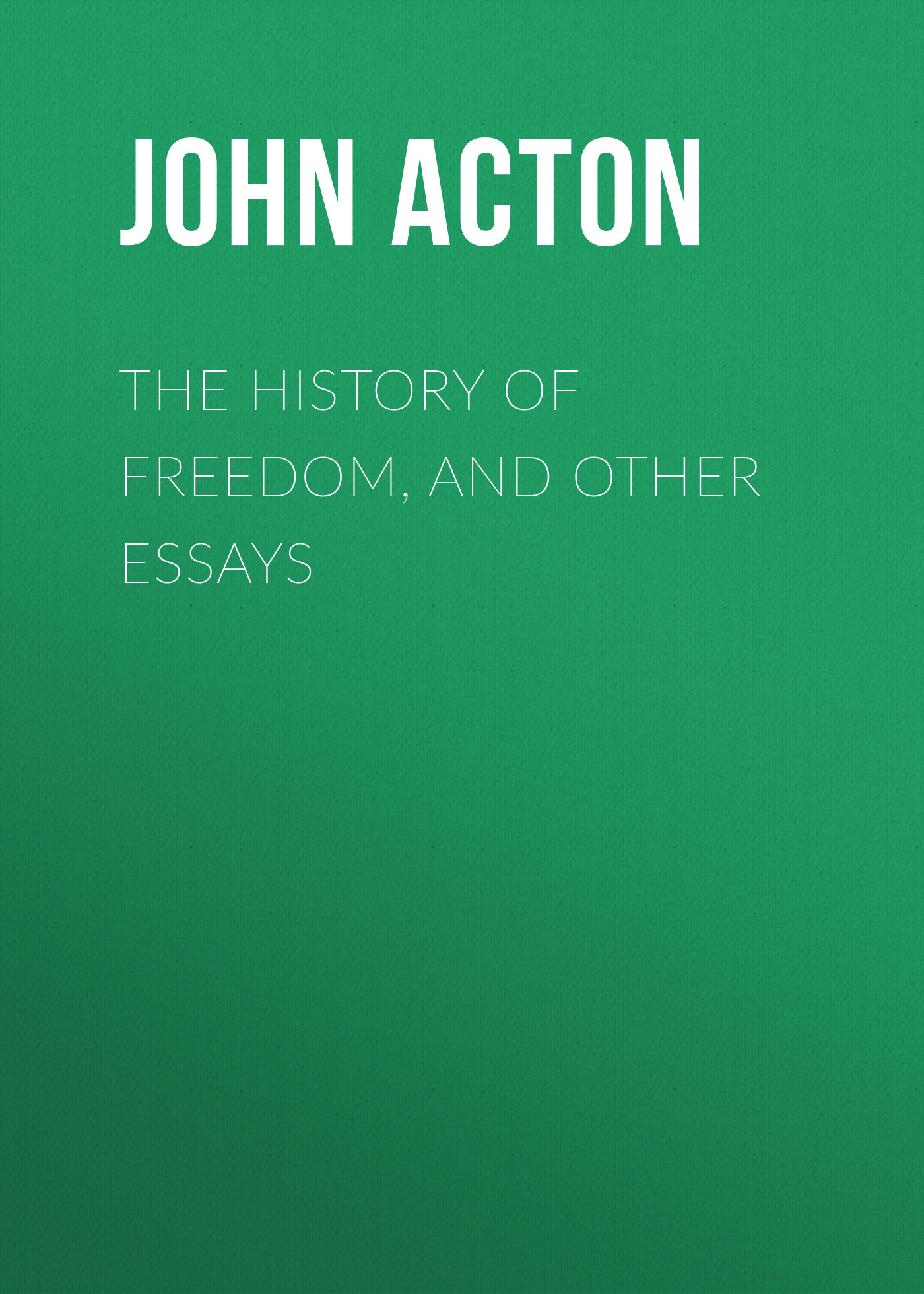 Acton John Emerich Edward Dalberg Acton, Baron The History of Freedom, and Other Essays acton