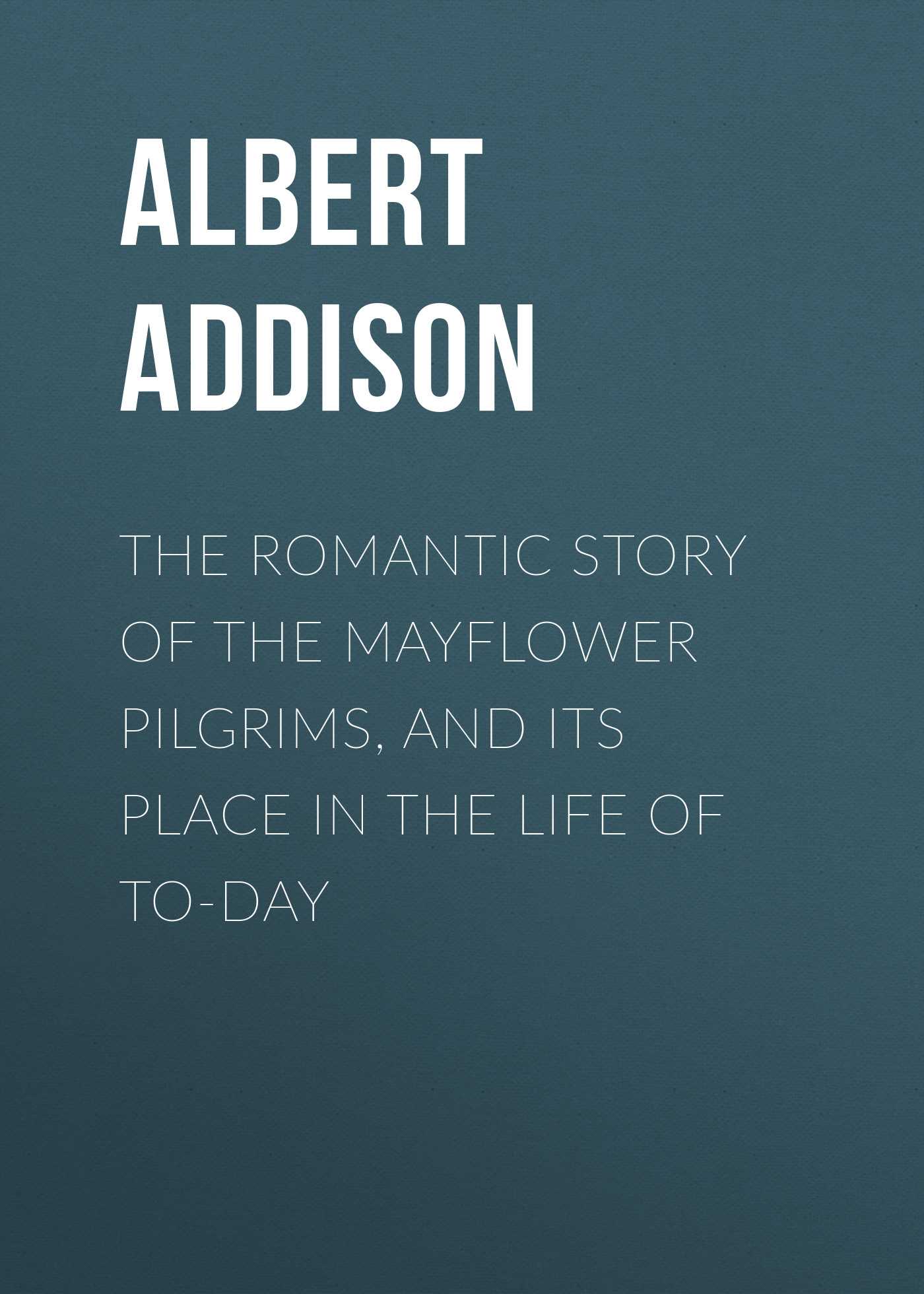 Addison Albert Christopher The Romantic Story of the Mayflower Pilgrims, and Its Place in the Life of To-day strange pilgrims
