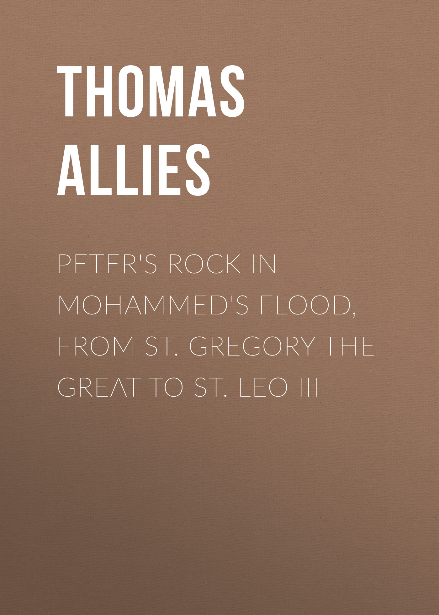Allies Thomas William Peter's Rock in Mohammed's Flood, from St. Gregory the Great to St. Leo III l7912cv to 220 st 12v l7912