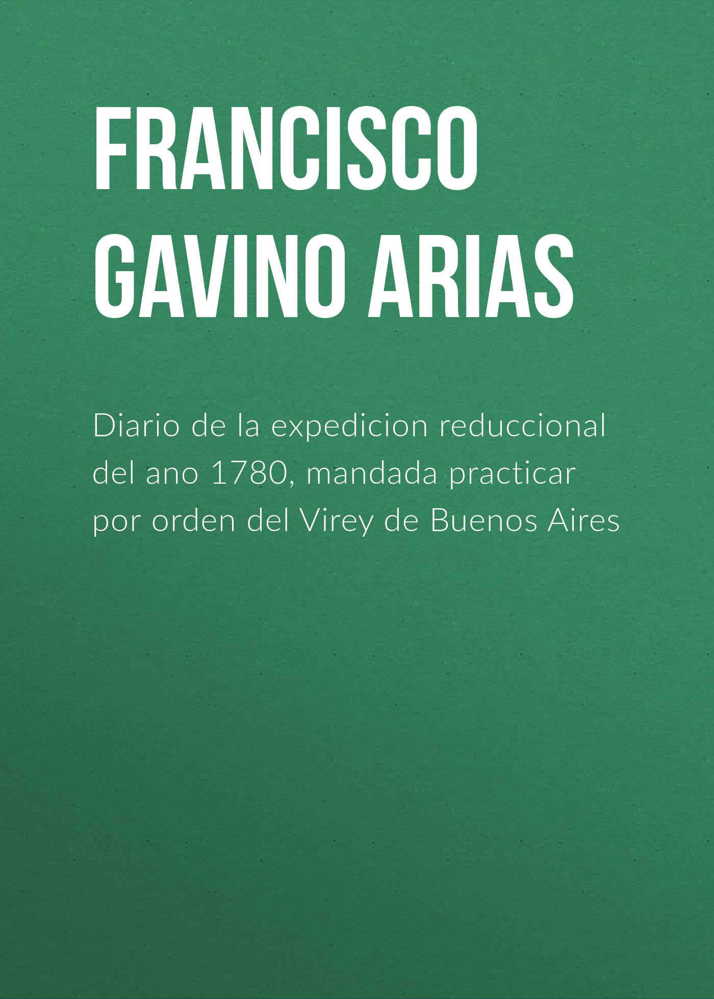Francisco Gavino de Arias Diario de la expedicion reduccional del ano 1780, mandada practicar por orden del Virey de Buenos Aires la magia del orden