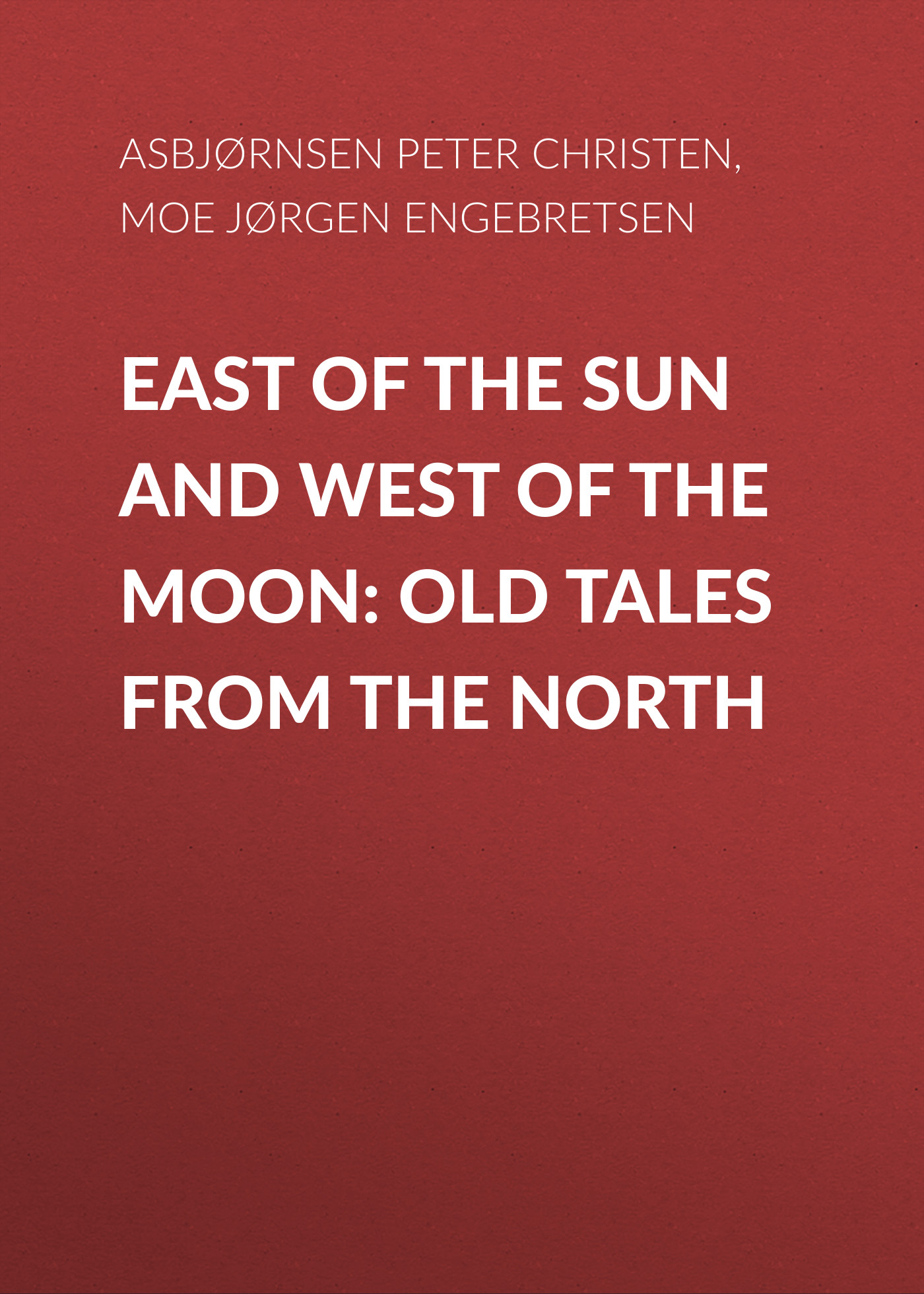 Asbjørnsen Peter Christen East of the Sun and West of the Moon: Old Tales from the North east of the chesapeake