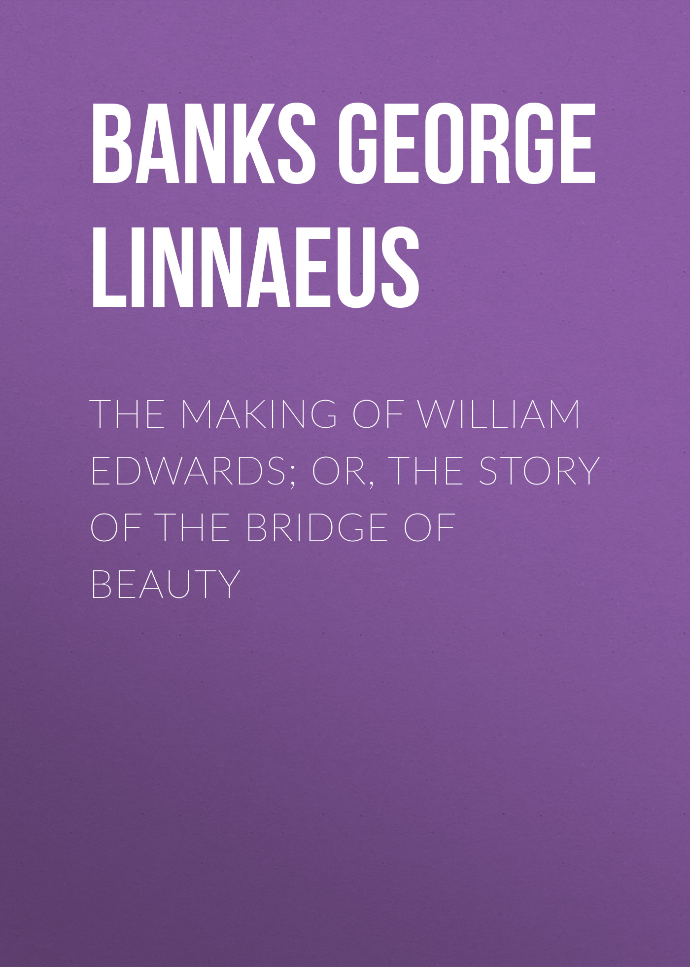 Banks George Linnaeus The Making of William Edwards; or, The Story of the Bridge of Beauty george leonard vose bridge disasters in america the cause and the remedy
