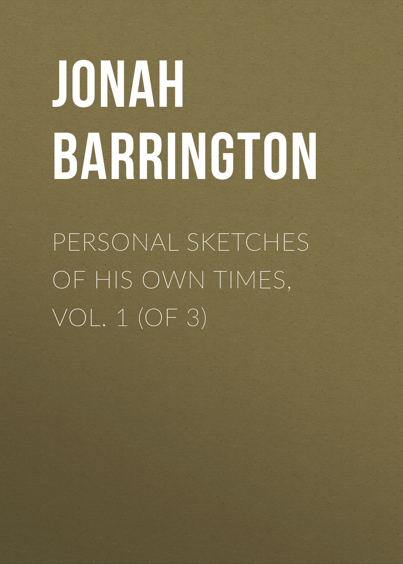 Jonah Barrington Personal Sketches of His Own Times, Vol. 1 (of 3) jonah barrington personal sketches of his own times vol 2 of 3