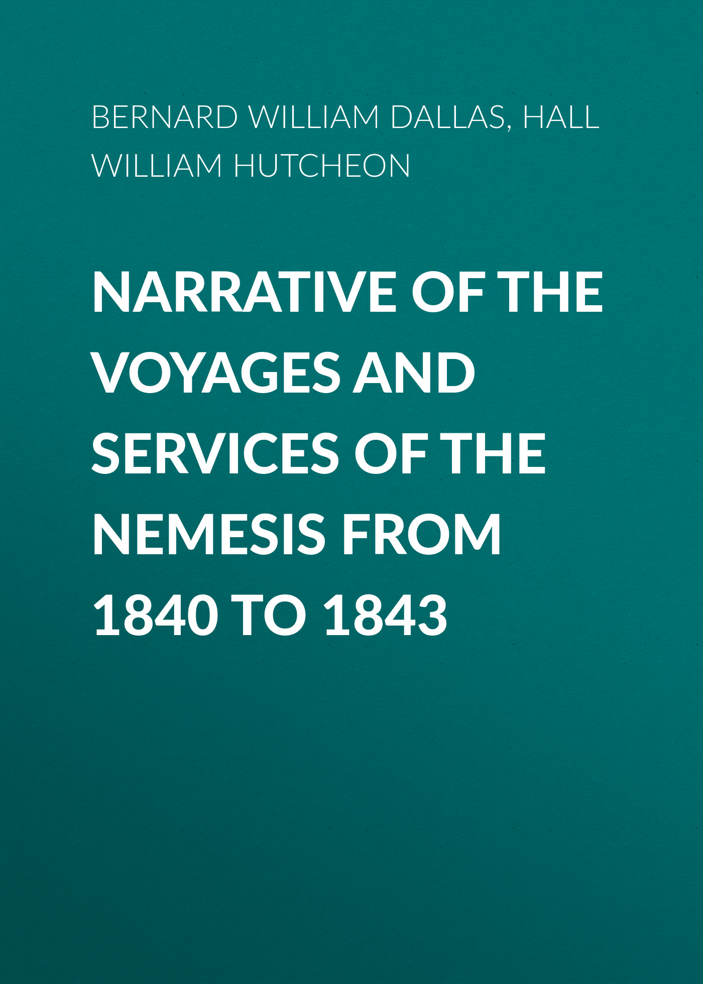 Bernard William Dallas Narrative of the Voyages and Services of the Nemesis from 1840 to 1843 george mifflin dallas life and writings of alexander james dallas