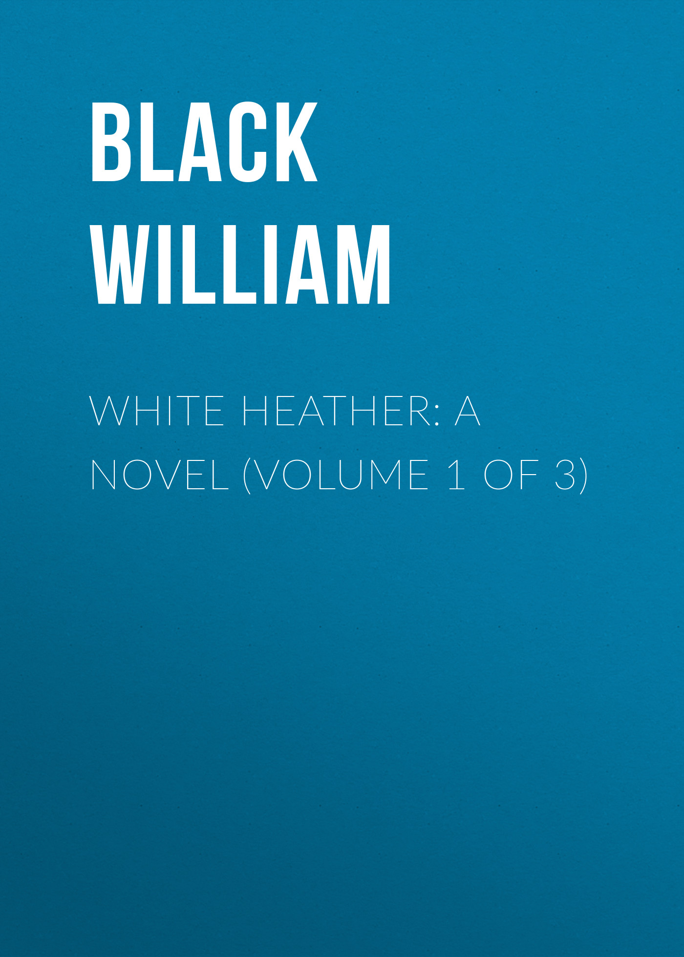 Black William White Heather: A Novel (Volume 1 of 3) mariengof anatoly a novel without lies volume 23
