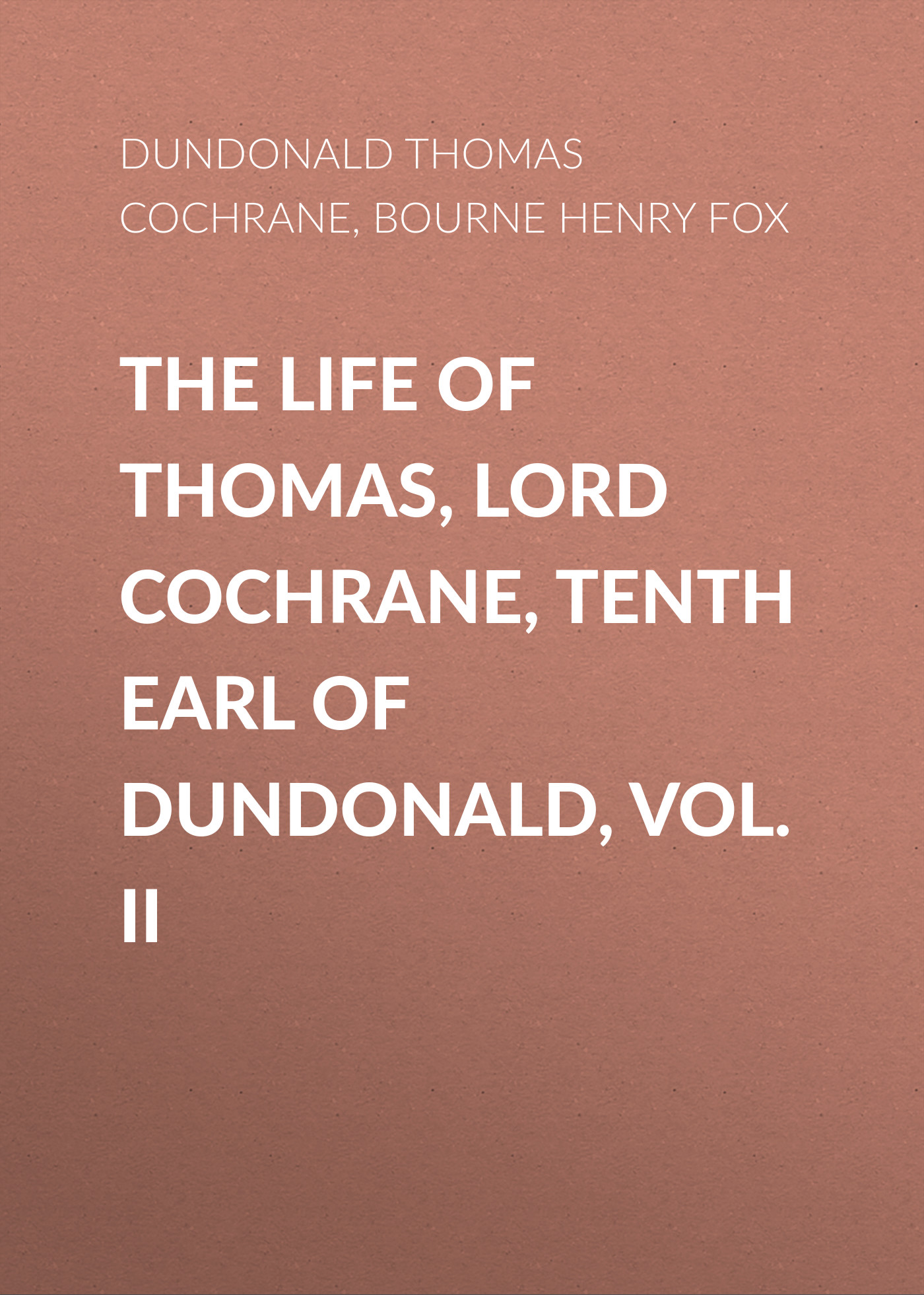 Bourne Henry Richard Fox The Life of Thomas, Lord Cochrane, Tenth Earl of Dundonald, Vol. II the dark earl