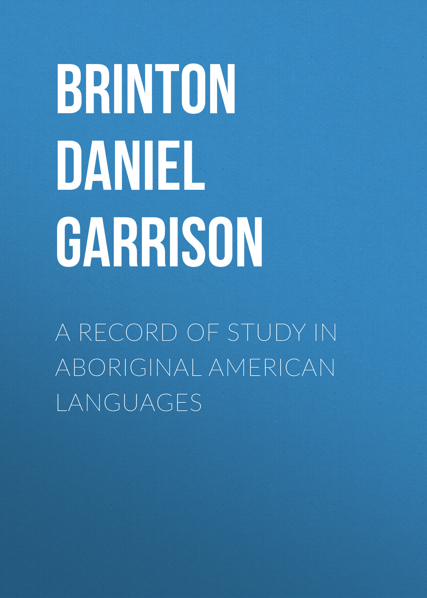 Brinton Daniel Garrison A Record of Study in Aboriginal American Languages revitalisation of indigenous languages in zimbabwe