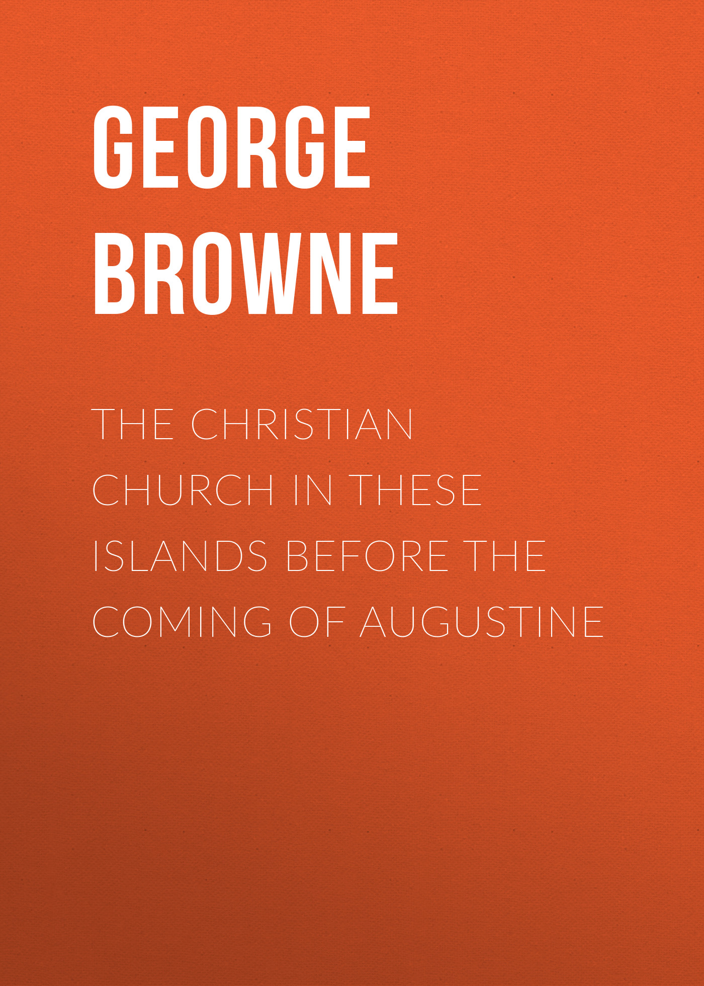 Browne George Forrest The Christian Church in These Islands before the Coming of Augustine