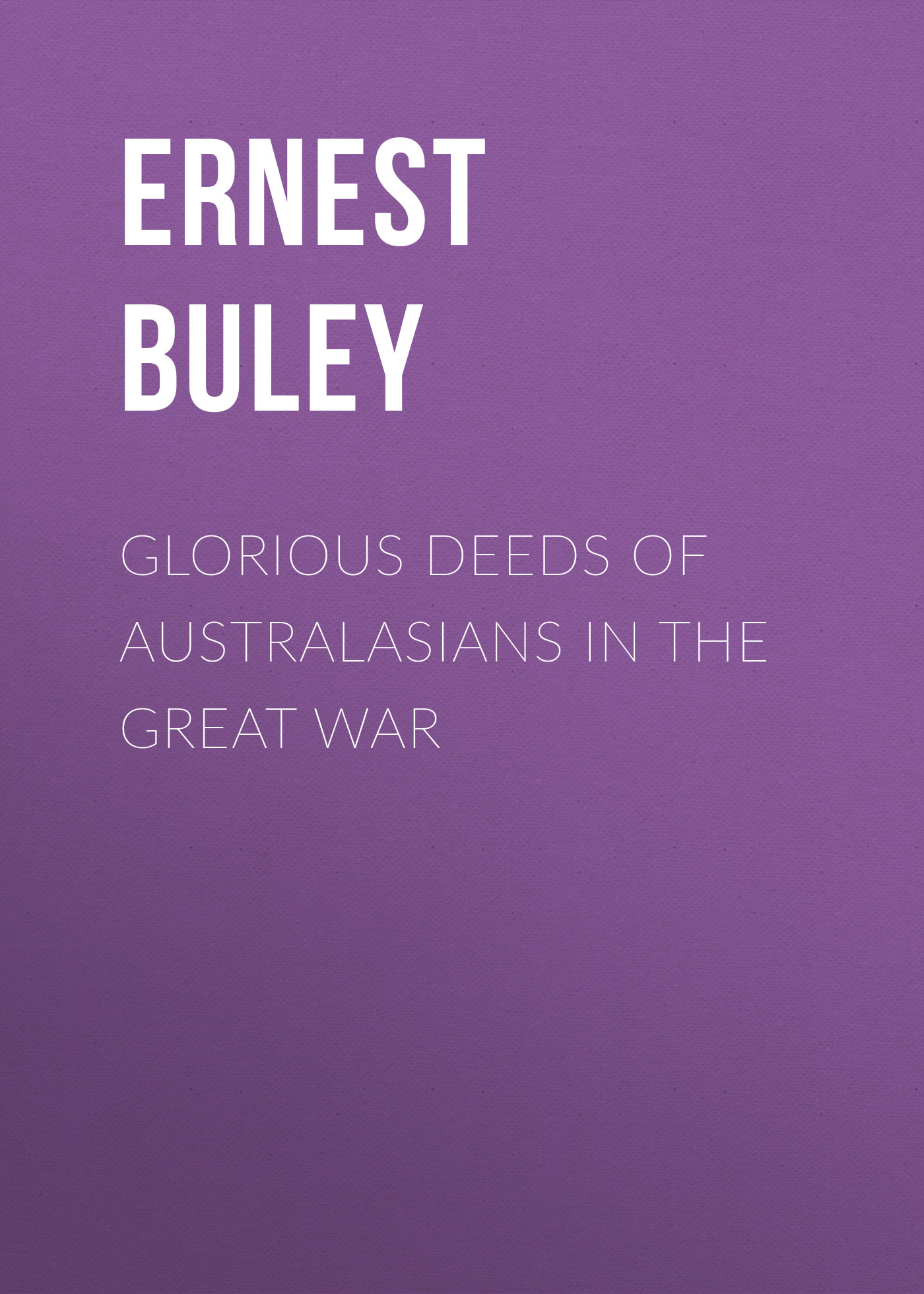 Buley Ernest Charles Glorious Deeds of Australasians in the Great War the glorious sons london