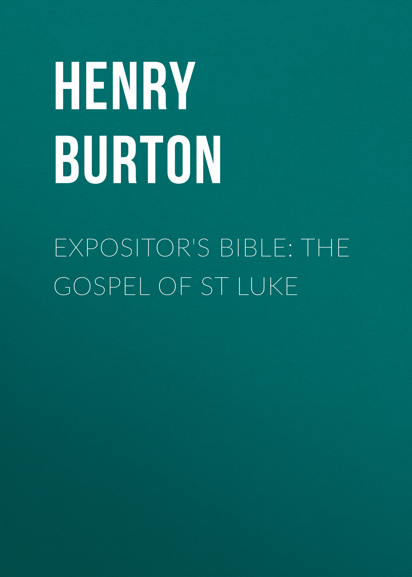 Henry Burton Expositor's Bible: The Gospel of St Luke frank henry gaines bible course