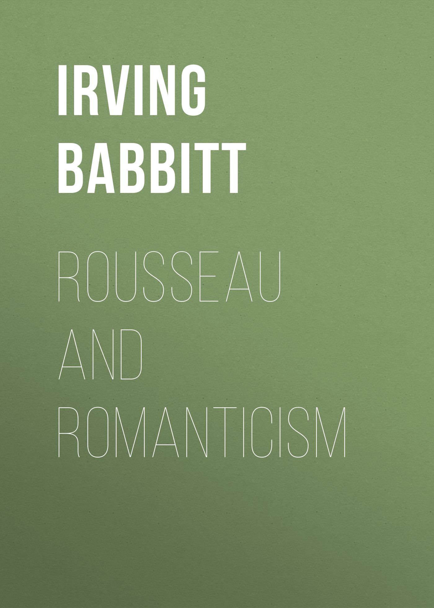 Babbitt Irving Rousseau and Romanticism mee jon romanticism and revolution a reader