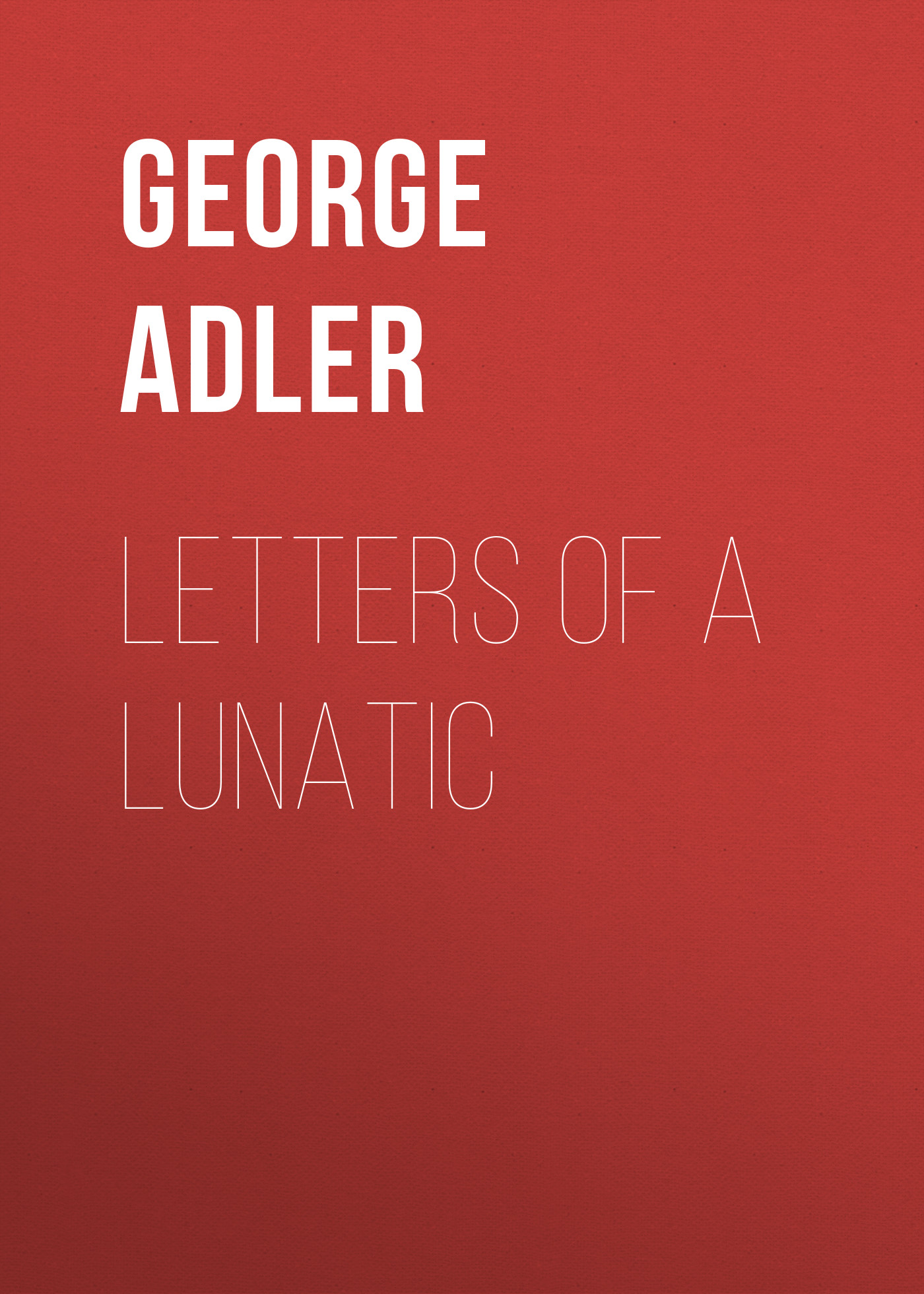 Adler George J. Letters of a Lunatic george a memory of george michael