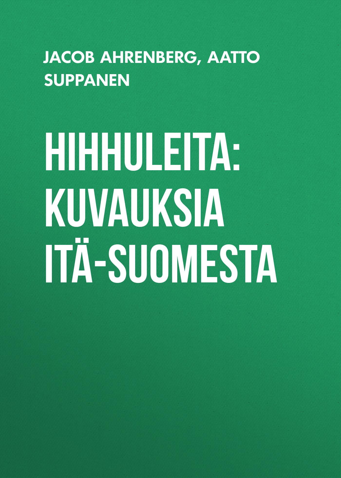Jacob Ahrenberg Hihhuleita: Kuvauksia Itä-Suomesta jacob ahrenberg hihhuleita kuvauksia itä suomesta