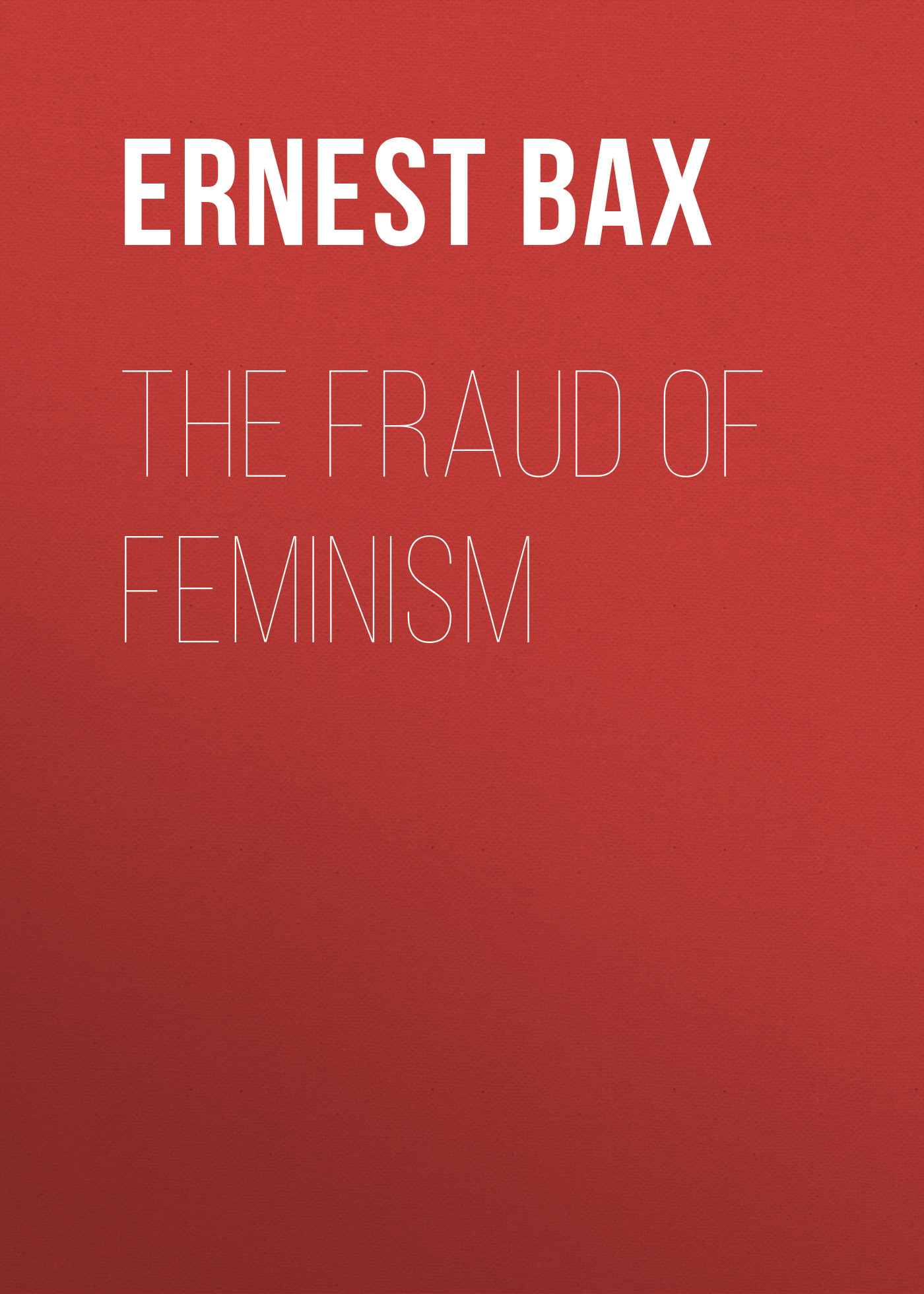 Bax Ernest Belfort The Fraud of Feminism bax ernest belfort jean paul marat