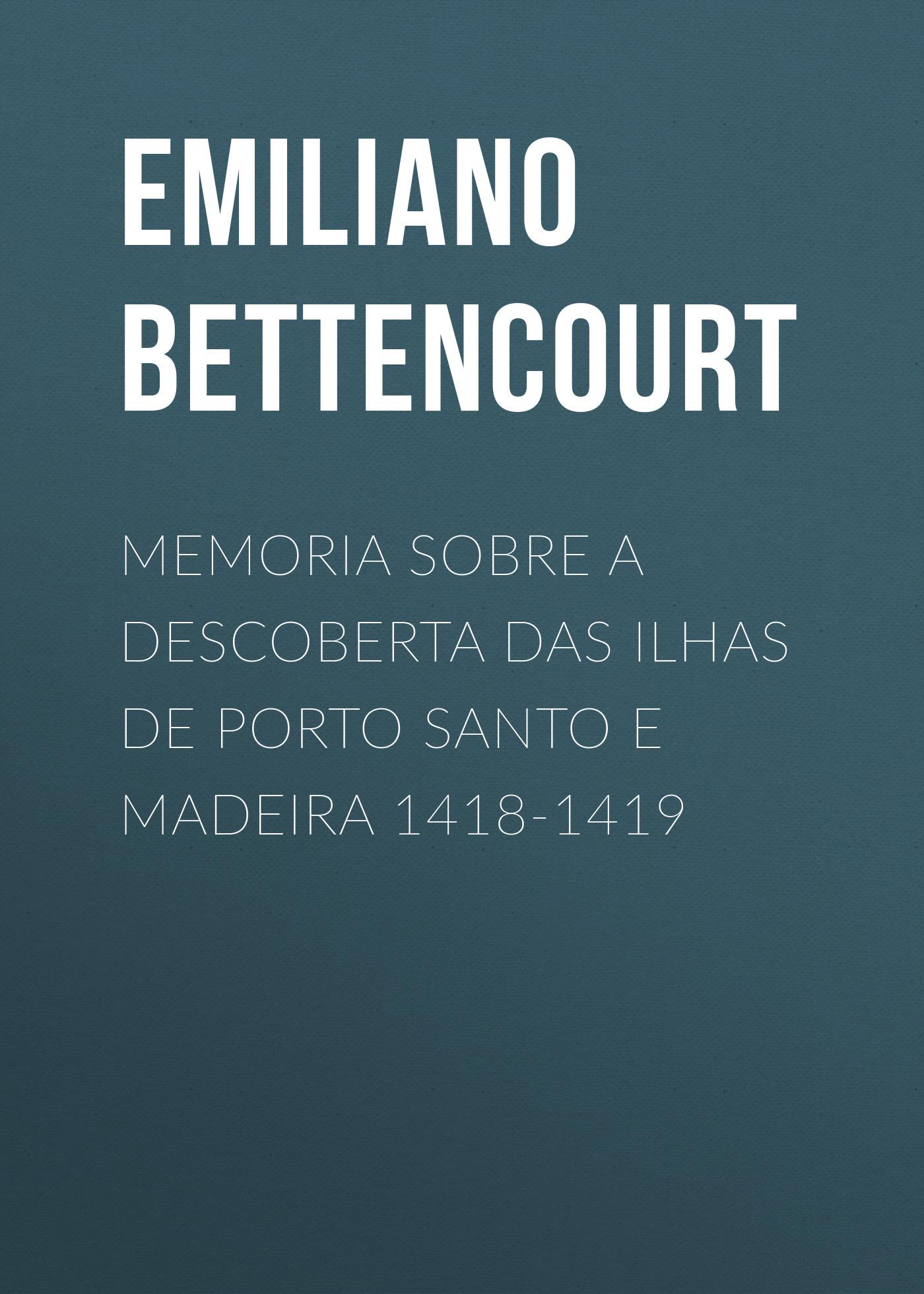 Emiliano Augusto de Bettencourt Memoria sobre a descoberta das ilhas de Porto Santo e Madeira 1418-1419