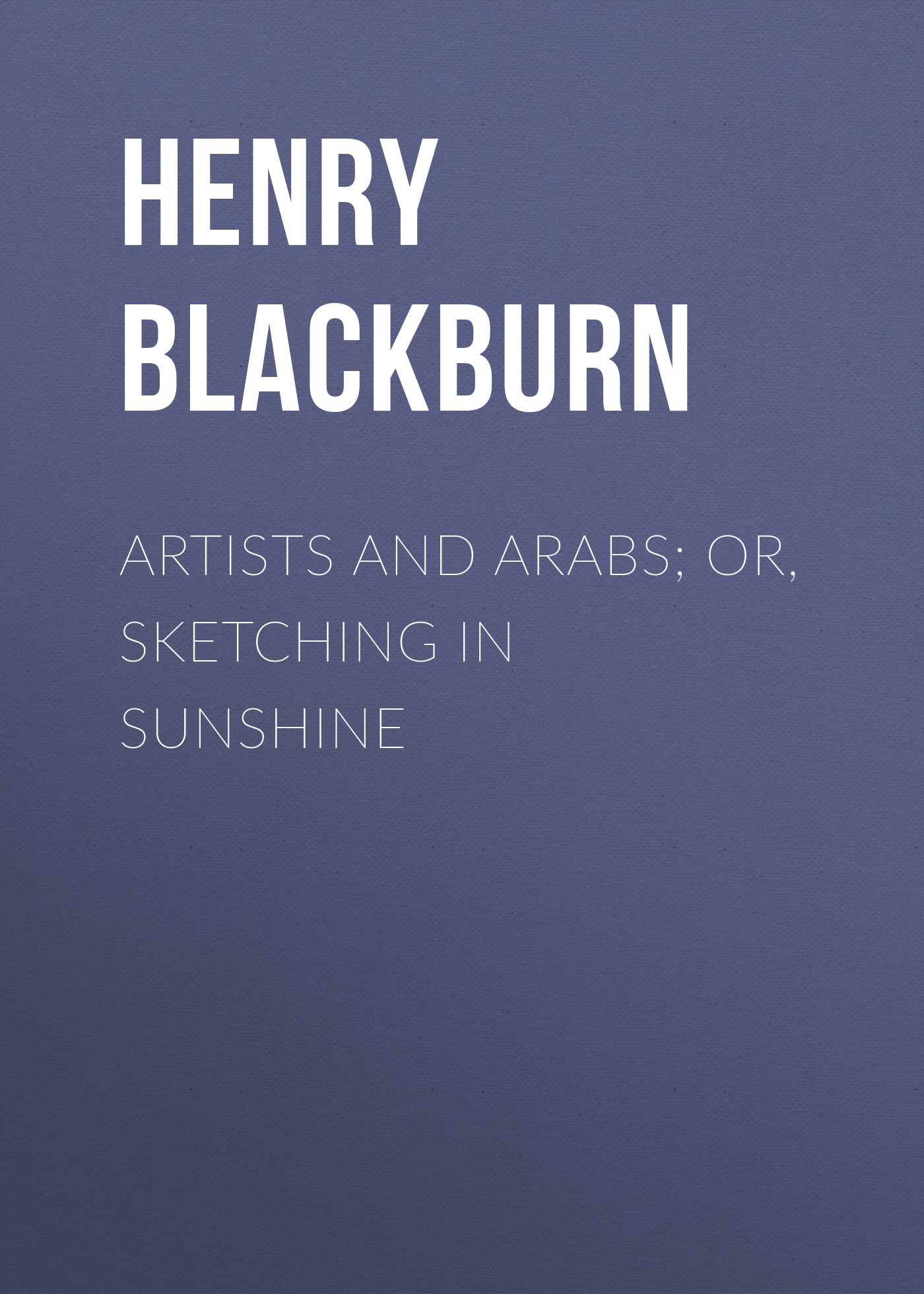 Blackburn Henry Artists and Arabs; Or, Sketching in Sunshine