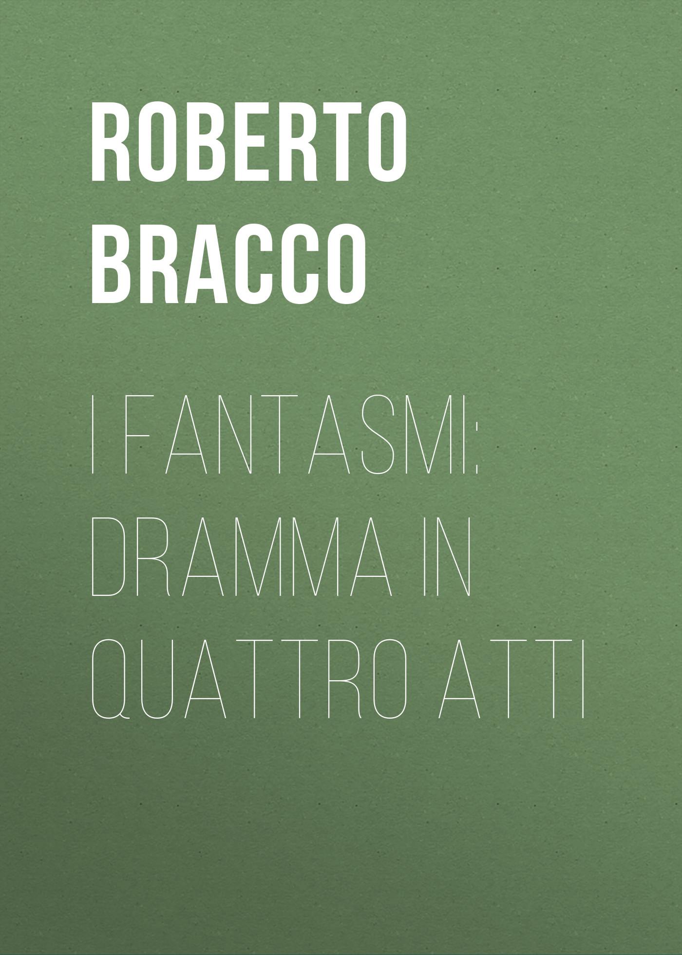 Bracco Roberto I fantasmi: Dramma in quattro atti bracco roberto nellina dramma in tre atti