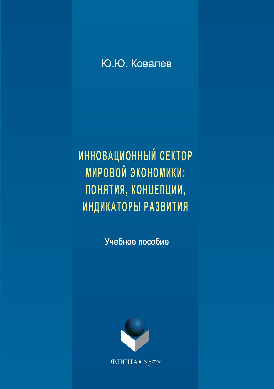 Юрий Ковалев Инновационный сектор мировой экономики. Понятия, концепции, индикаторы развития анастасия сафронова механизмы инновационного развития отраслей промышленности