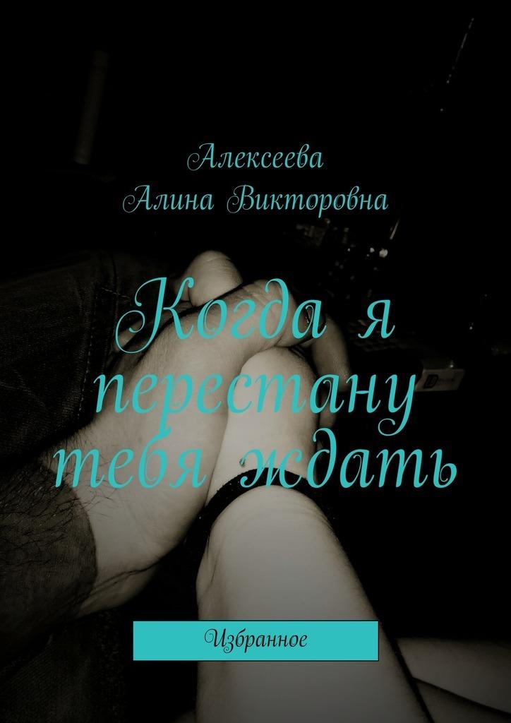 Алина Викторовна Алексеева Когда я перестану тебя ждать. Избранное алина александровна александрович избранное