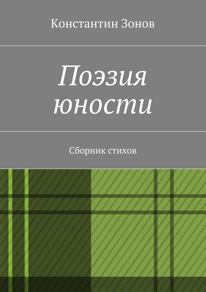 Константин Сергеевич Зонов Поэзия юности. Сборник стихов удачный обмен