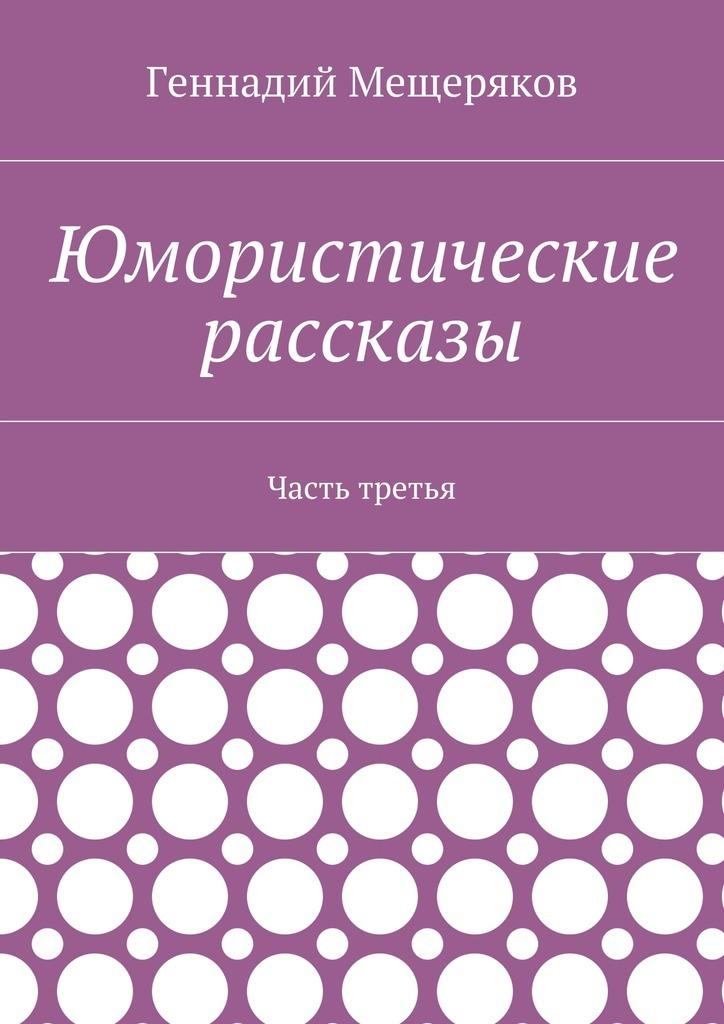 Геннадий Мещеряков Юмористические рассказы. Часть третья ковалёв вл а воспоминания рядом с талантами