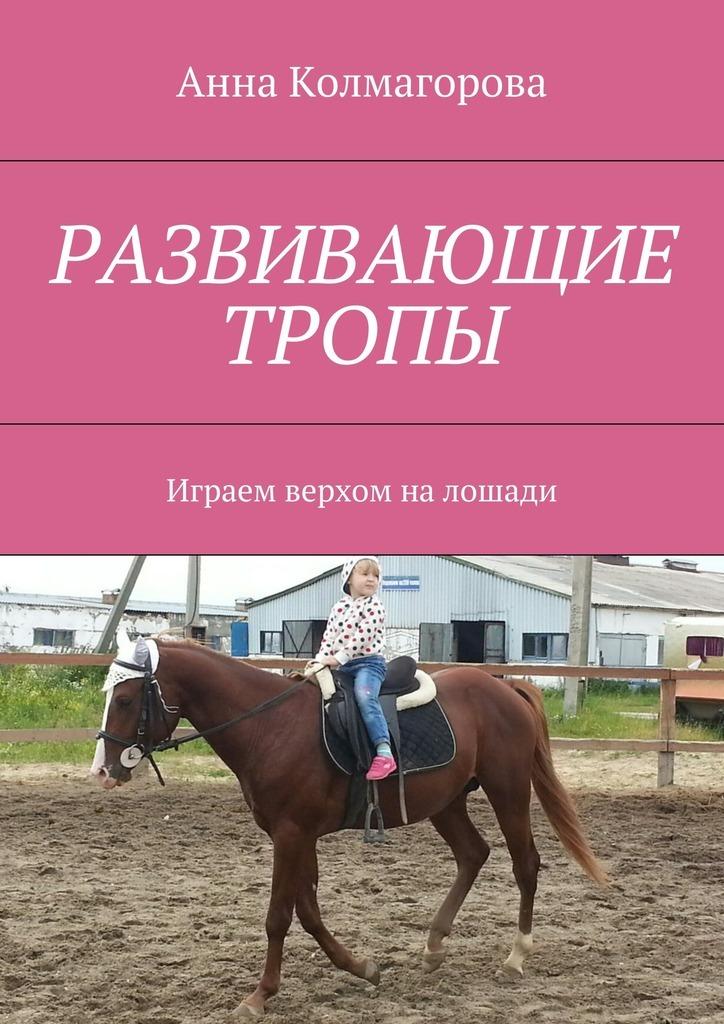 Анна Колмагорова Развивающие тропы. Играем верхом налошади