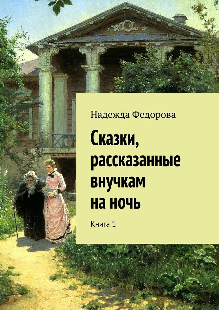 Надежда Федорова Сказки, рассказанные внучкам наночь. Книга1 волшебные сказки о принцах и принцессах