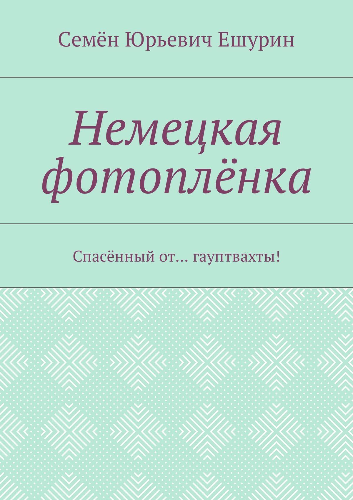 Семён Юрьевич Ешурин Немецкая фотоплёнка. Спасённый от… гауптвахты!
