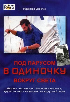 Робин Нокс-Джонстон Под парусом в одиночку вокруг света. Первое одиночное, безостановочное, кругосветное плавание на парусной яхте