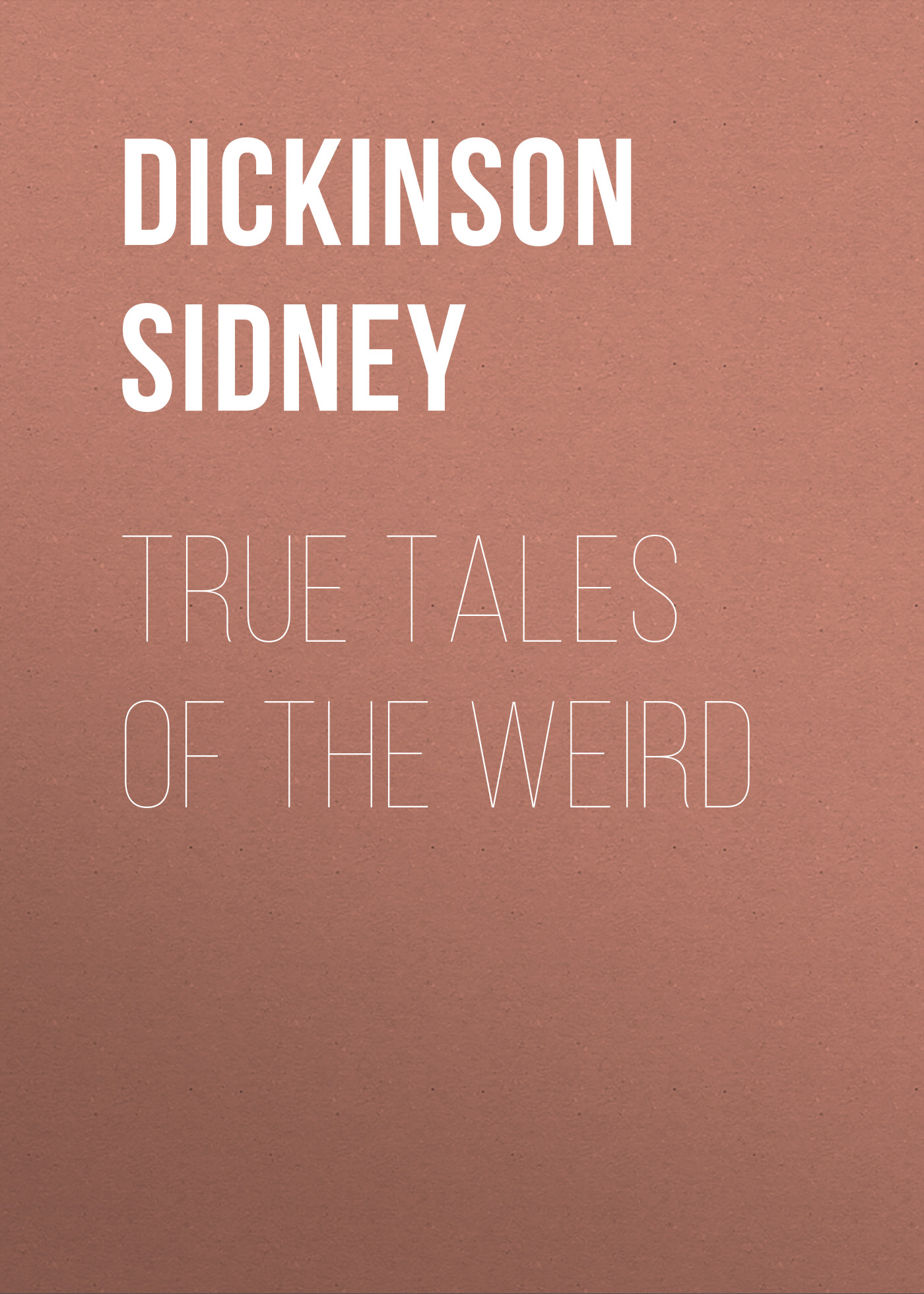 Dickinson Sidney True Tales of the Weird levett yeats sidney the heart of denise and other tales