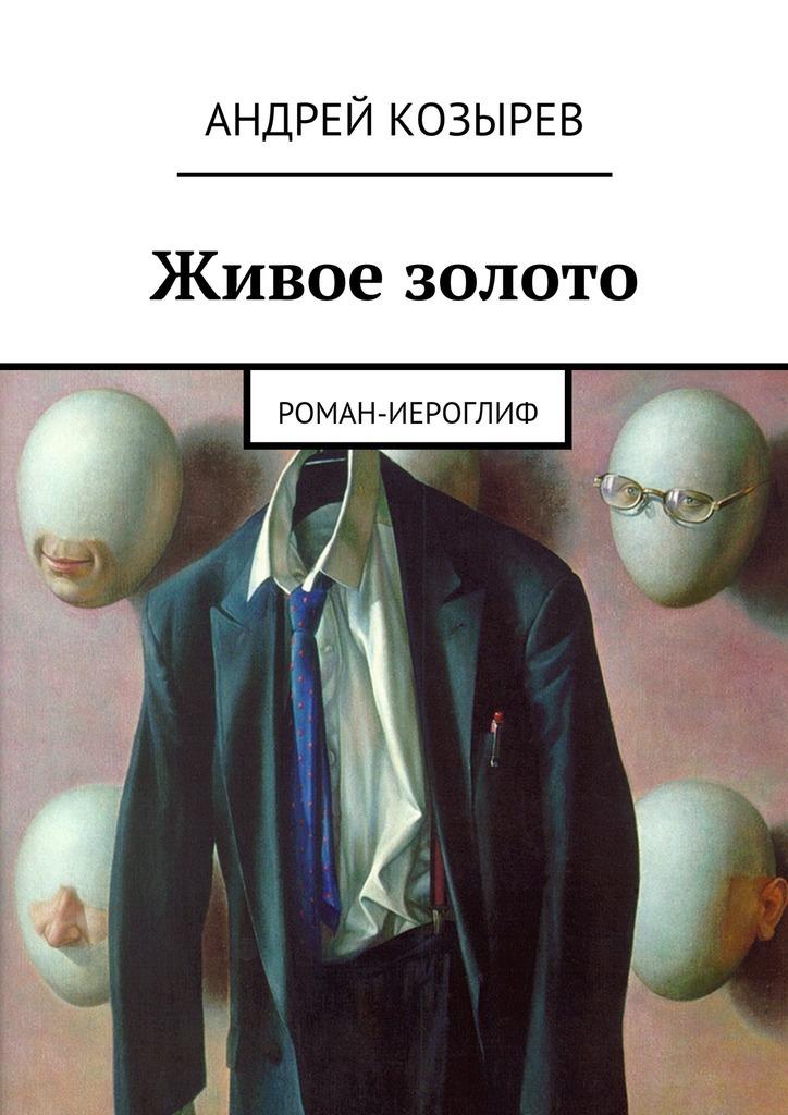 Андрей Козырев Живое золото. Роман-иероглиф живое