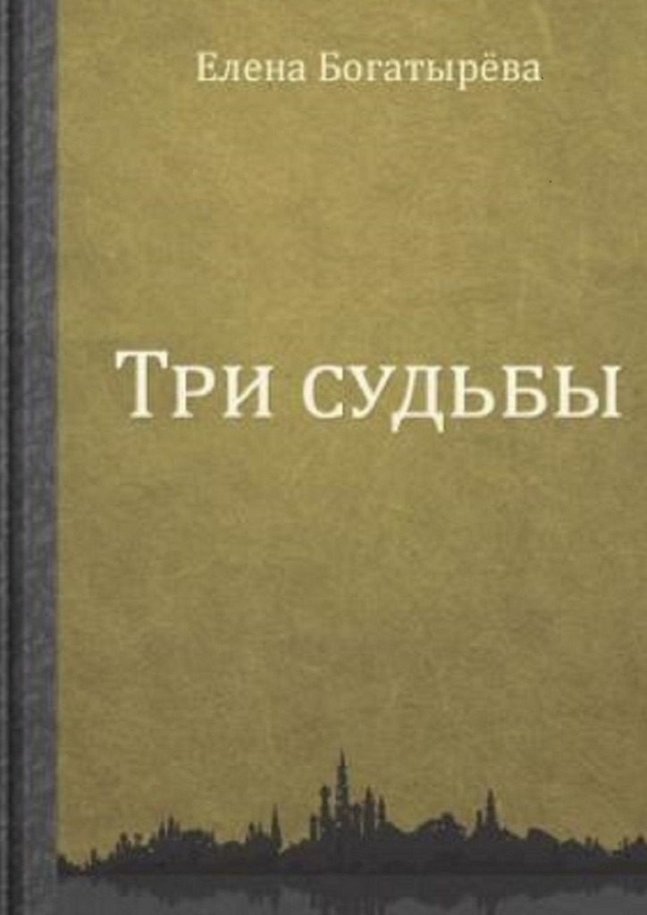 Елена Богатырева Три судьбы богатырева елена беглянка повести
