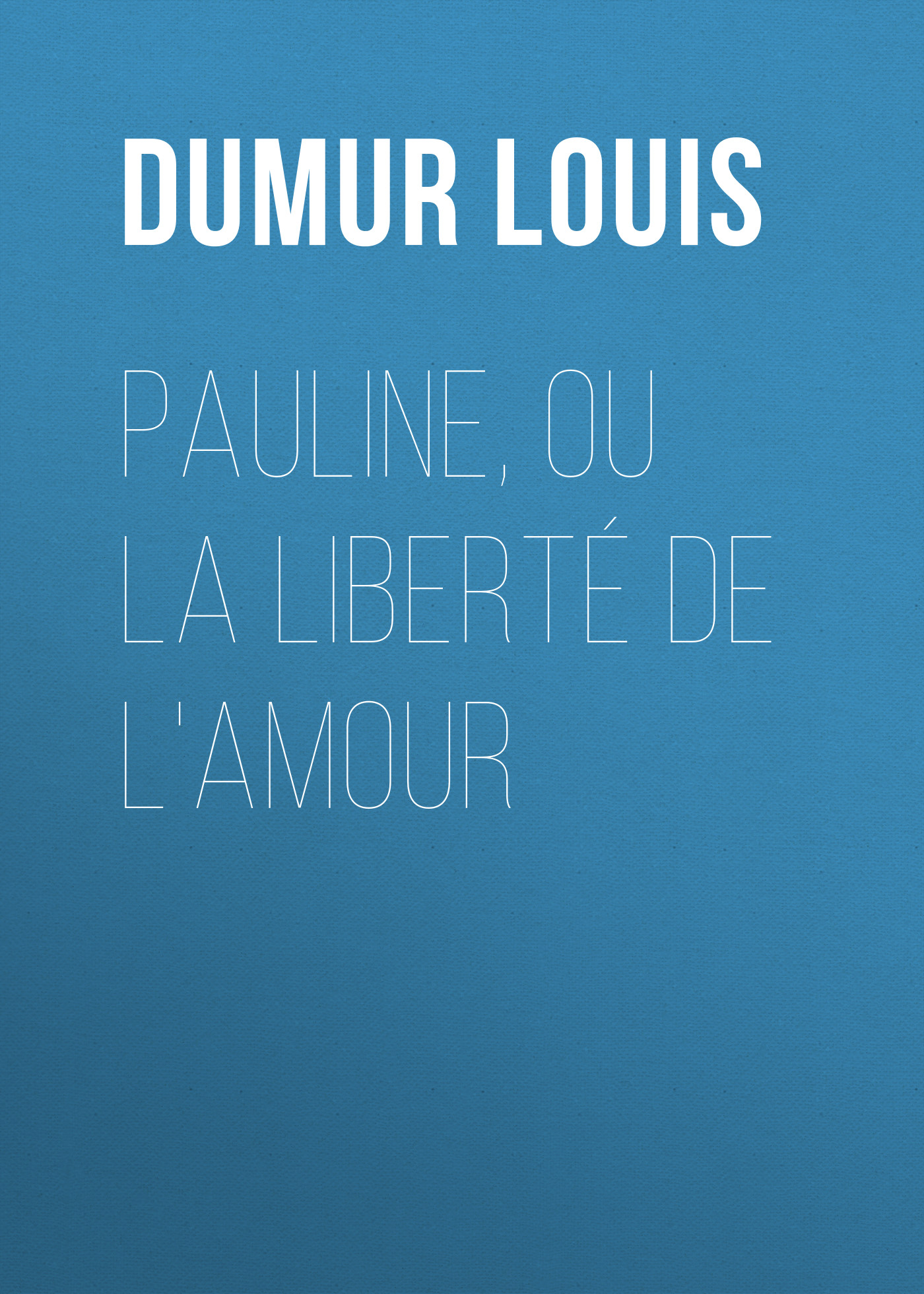 Dumur Louis Pauline, ou la liberté de l'amour louis sébastien mercier la destruction de la ligue ou la reduction de paris