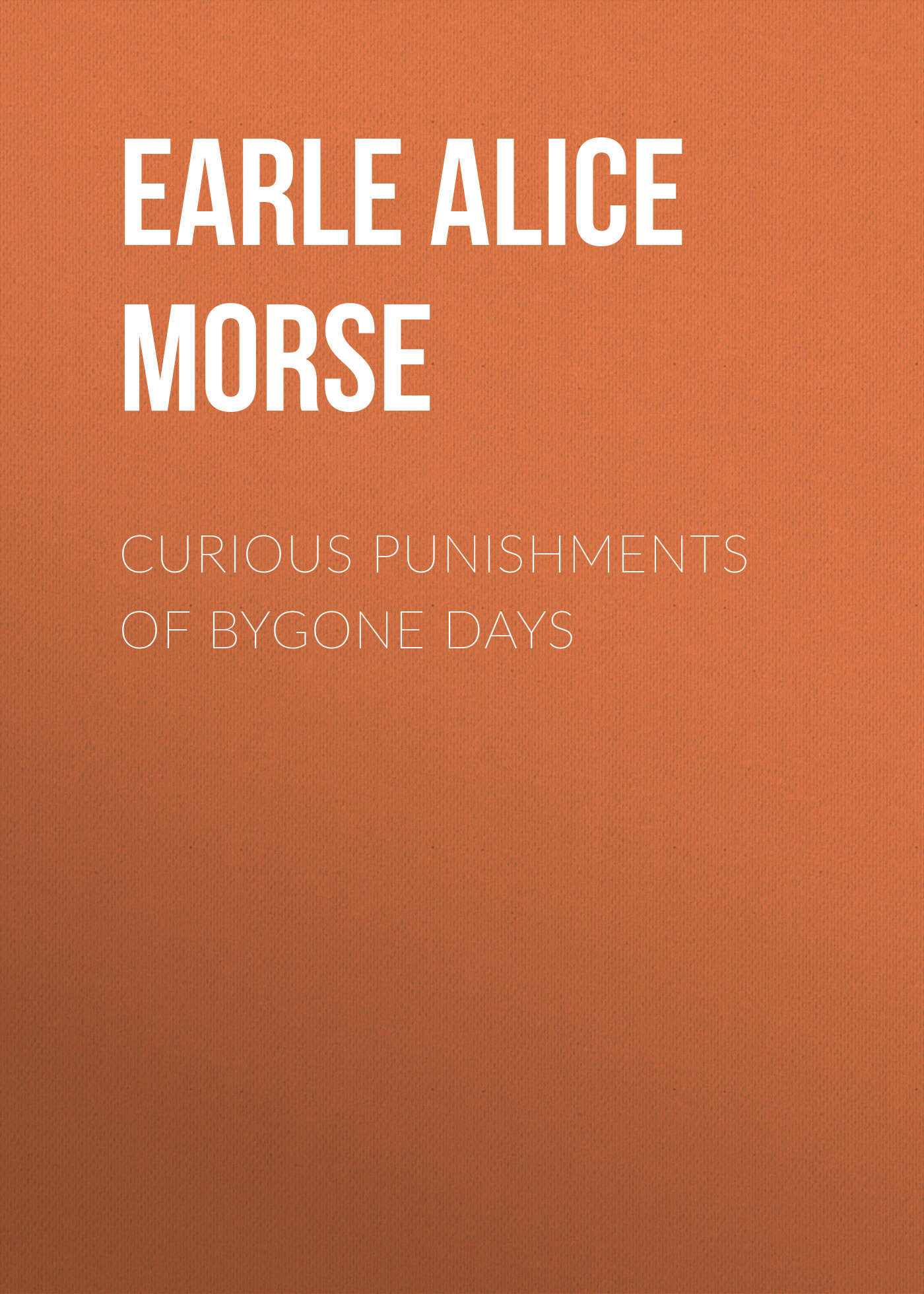 Earle Alice Morse Curious Punishments of Bygone Days curious