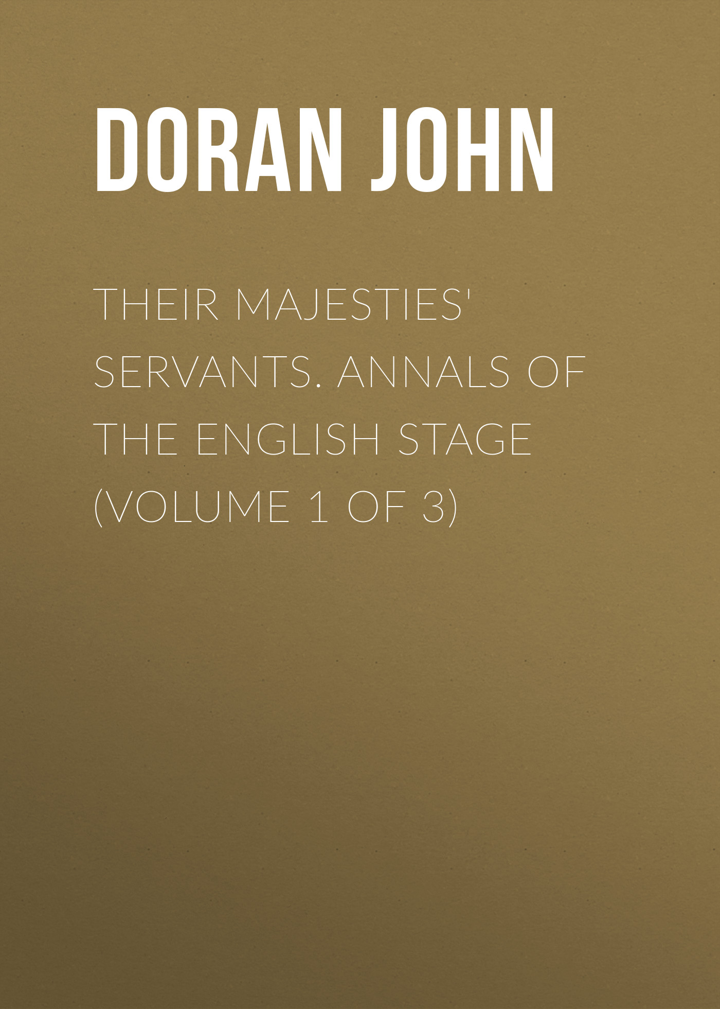 Doran John Their Majesties' Servants. Annals of the English Stage (Volume 1 of 3)
